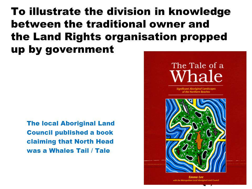 To illustrate the division in knowledge between the traditional owner and the Land Rights organisation propped up by government The local Aboriginal Land Council published a book claiming that North Head was a Whales Tail / Tale