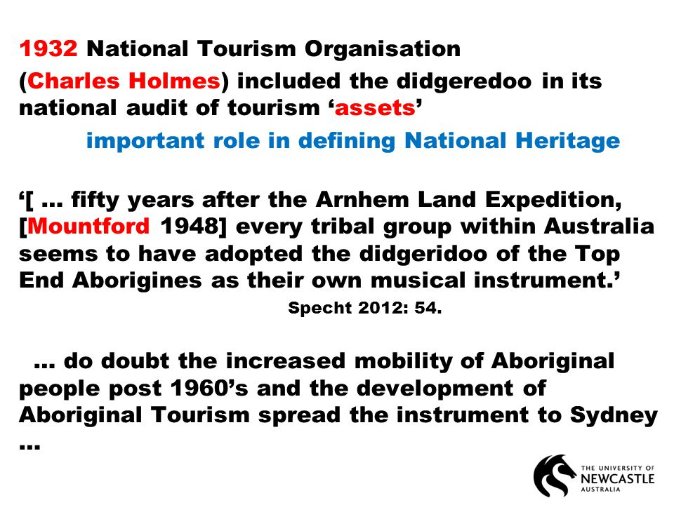 1932 National Tourism Organisation (Charles Holmes) included the didgeredoo in its national audit of tourism 'assets' important role in defining National Heritage '[ … fifty years after the Arnhem Land Expedition, [Mountford 1948] every tribal group within Australia seems to have adopted the didgeridoo of the Top End Aborigines as their own musical instrument.' Specht 2012: 54.