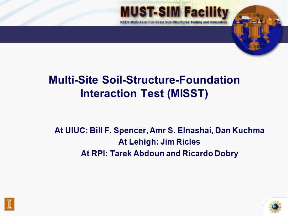 Introduction  The MISST was intended to provide a realistic test bed application with which to verify –all components of the NEESgrid –all components of the sites taking part in the distributed simulation  The behavior of a complex bridge structure including soil-structure interaction will be investigated  The collaborating partners of MISST –University of Illinois at Urbana-Champaign (UIUC) –Lehigh University (Lehigh) –Rensselaer Polytechnic Institute (RPI)