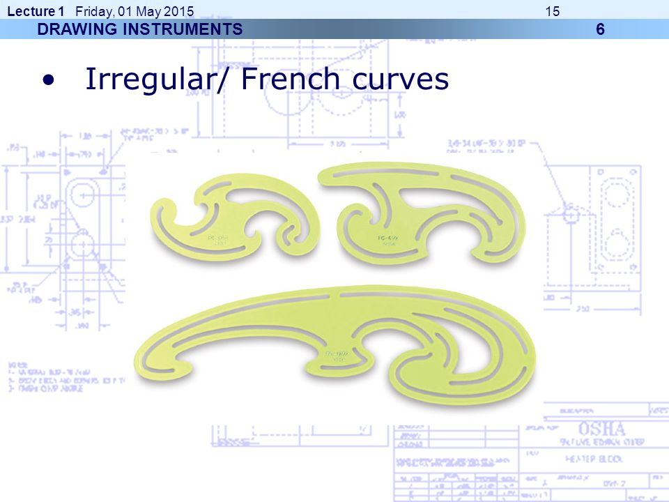 Lecture 1 Friday, 01 May 2015 15 Irregular/ French curves DRAWING INSTRUMENTS 6