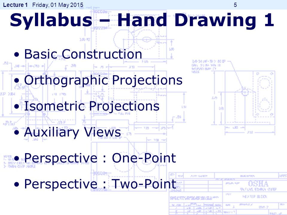 Lecture 1 Friday, 01 May 2015 5 Syllabus – Hand Drawing 1 Basic Construction Orthographic Projections Isometric Projections Auxiliary Views Perspective : One-Point Perspective : Two-Point