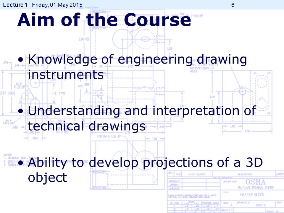 Lecture 1 Friday, 01 May 2015 6 Aim of the Course Knowledge of engineering drawing instruments Understanding and interpretation of technical drawings Ability to develop projections of a 3D object