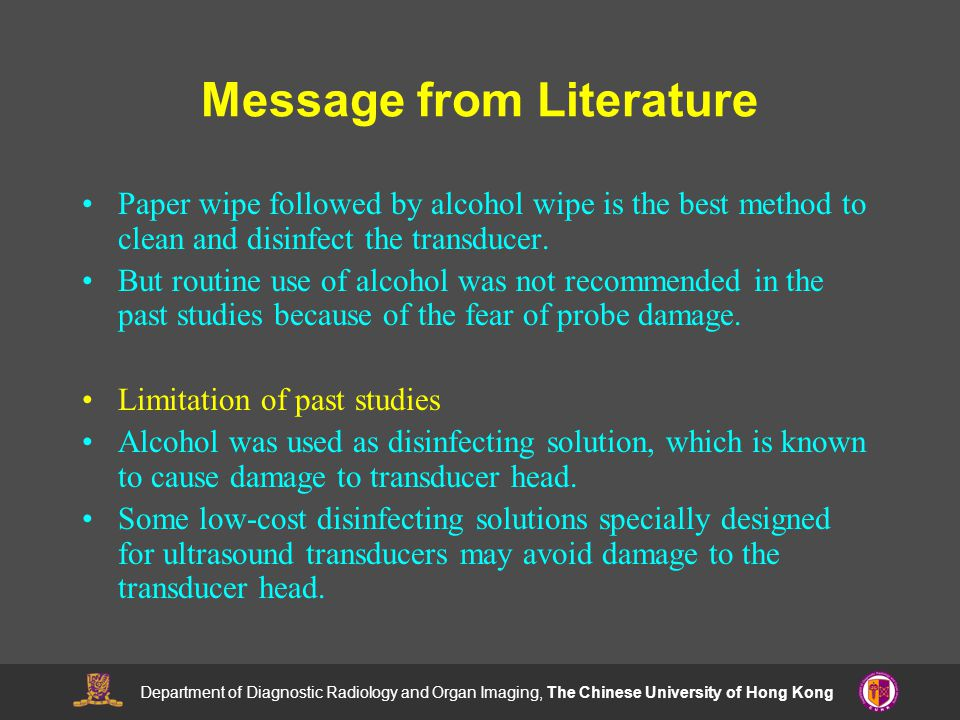 Department of Diagnostic Radiology and Organ Imaging, The Chinese University of Hong Kong Message from Literature Paper wipe followed by alcohol wipe is the best method to clean and disinfect the transducer.