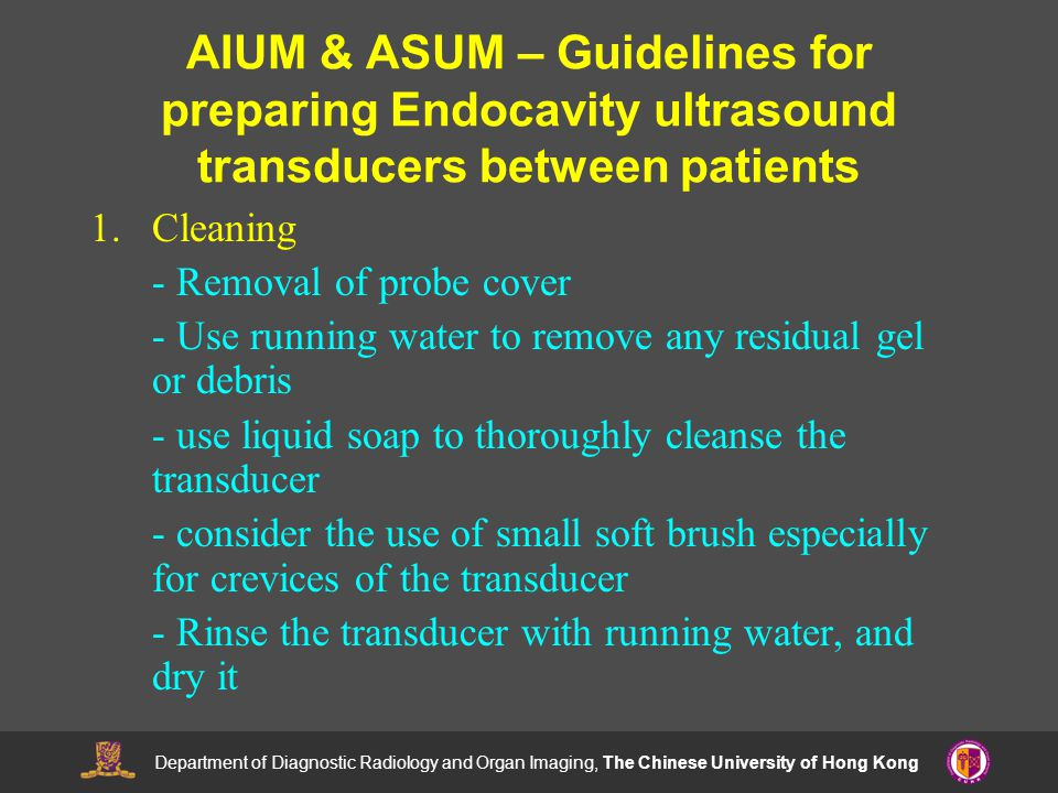Department of Diagnostic Radiology and Organ Imaging, The Chinese University of Hong Kong AIUM & ASUM – Guidelines for preparing Endocavity ultrasound transducers between patients 1.Cleaning - Removal of probe cover - Use running water to remove any residual gel or debris - use liquid soap to thoroughly cleanse the transducer - consider the use of small soft brush especially for crevices of the transducer - Rinse the transducer with running water, and dry it