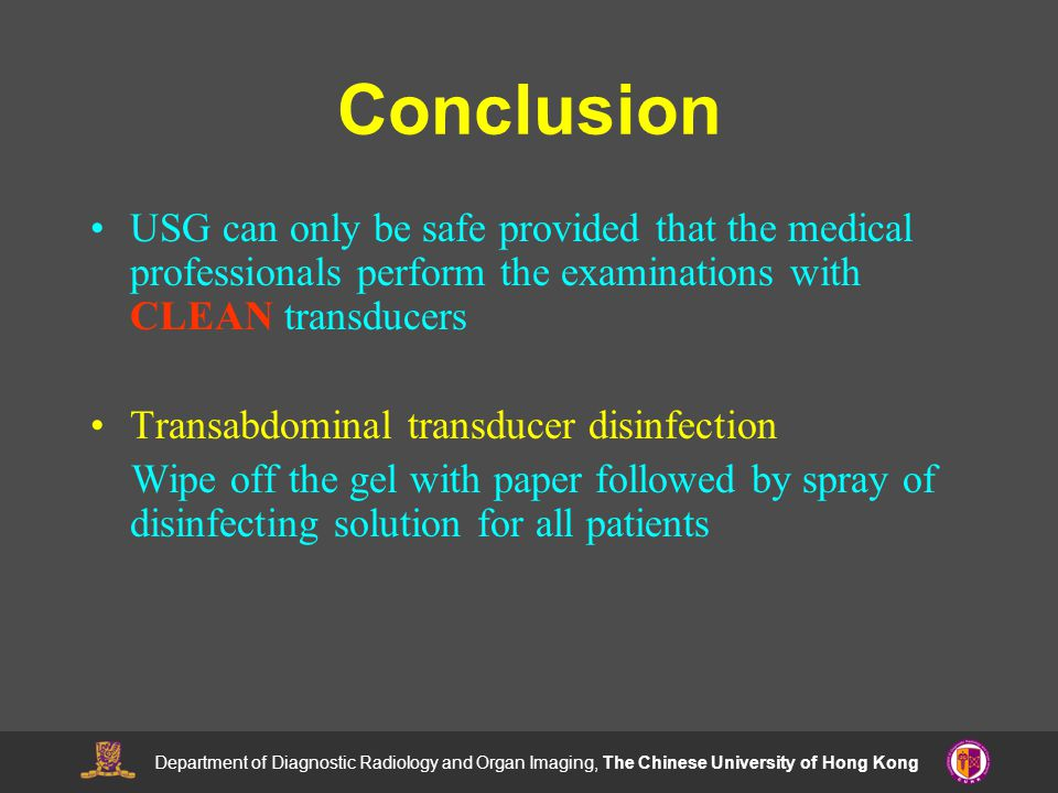 Department of Diagnostic Radiology and Organ Imaging, The Chinese University of Hong Kong Conclusion USG can only be safe provided that the medical professionals perform the examinations with CLEAN transducers Transabdominal transducer disinfection Wipe off the gel with paper followed by spray of disinfecting solution for all patients