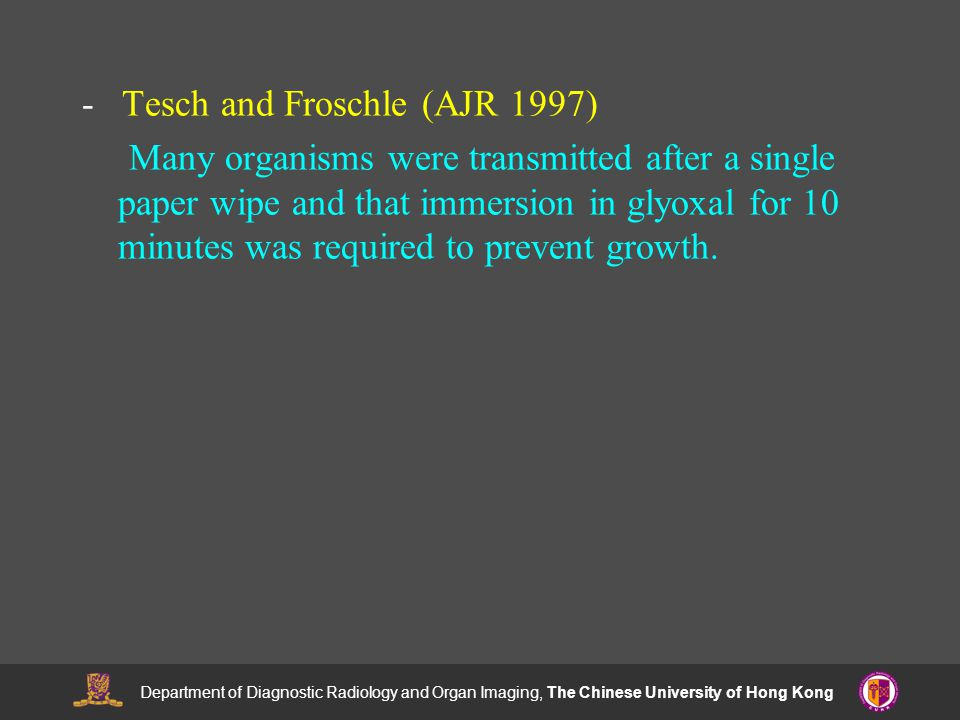 Department of Diagnostic Radiology and Organ Imaging, The Chinese University of Hong Kong - Tesch and Froschle (AJR 1997) Many organisms were transmitted after a single paper wipe and that immersion in glyoxal for 10 minutes was required to prevent growth.