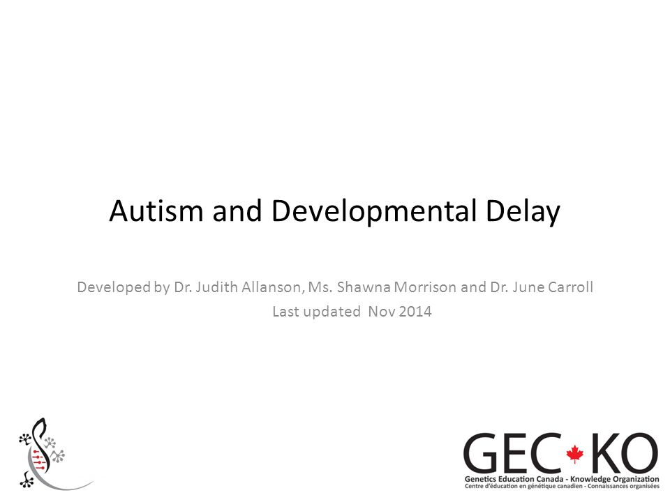 Autism and Developmental Delay Developed by Dr. Judith Allanson, Ms. Shawna Morrison and Dr. June Carroll Last updated Nov 2014