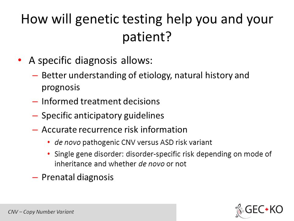 How will genetic testing help you and your patient? A specific diagnosis allows: – Better understanding of etiology, natural history and prognosis – I