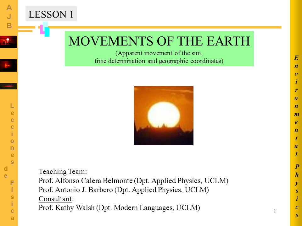 1 MOVEMENTS OF THE EARTH (Apparent movement of the sun, time determination and geographic coordinates) Teaching Team: Prof.