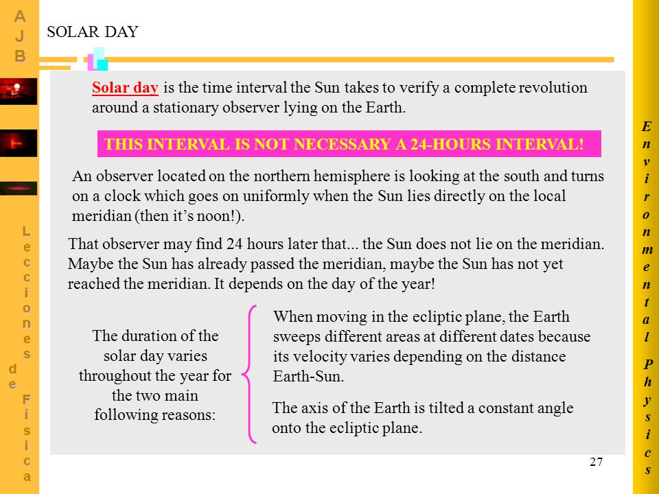 27 SOLAR DAY Solar day is the time interval the Sun takes to verify a complete revolution around a stationary observer lying on the Earth. THIS INTERV