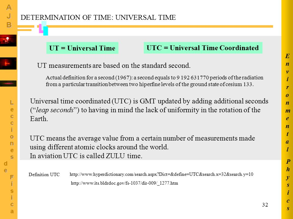 32 DETERMINATION OF TIME: UNIVERSAL TIME UT = Universal Time UTC = Universal Time Coordinated Universal time coordinated (UTC) is GMT updated by adding additional seconds ( leap seconds ) to having in mind the lack of uniformity in the rotation of the Earth.
