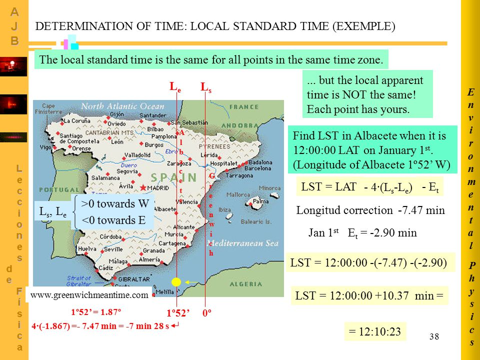 38 DETERMINATION OF TIME: LOCAL STANDARD TIME (EXEMPLE) The local standard time is the same for all points in the same time zone....