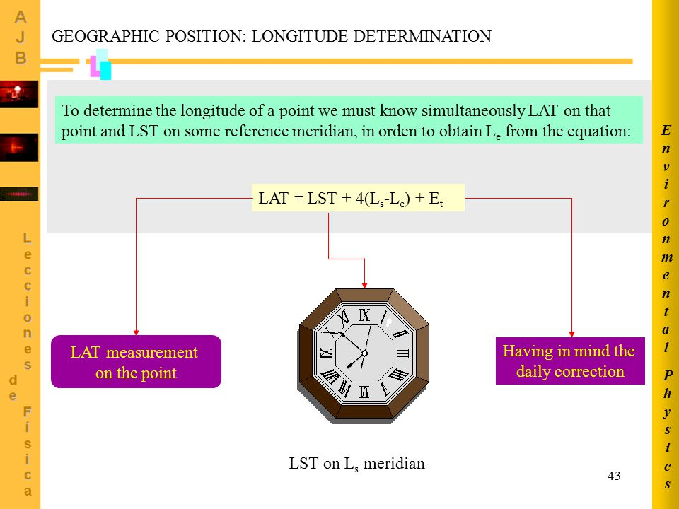 43 To determine the longitude of a point we must know simultaneously LAT on that point and LST on some reference meridian, in orden to obtain L e from the equation: LAT = LST + 4(L s -L e ) + E t LAT measurement on the point LST on L s meridian Having in mind the daily correction GEOGRAPHIC POSITION: LONGITUDE DETERMINATION PhysicsPhysics EnvironmentalEnvironmental