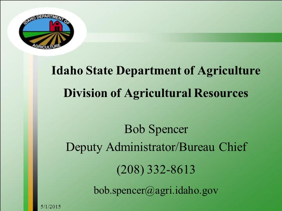 5/1/2015 Idaho State Department of Agriculture Division of Agricultural Resources Bob Spencer Deputy Administrator/Bureau Chief (208) 332-8613 bob.spe