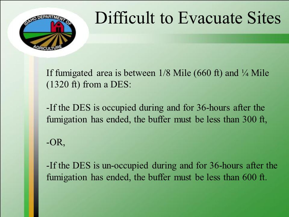 Difficult to Evacuate Sites If fumigated area is between 1/8 Mile (660 ft) and ¼ Mile (1320 ft) from a DES: -If the DES is occupied during and for 36-