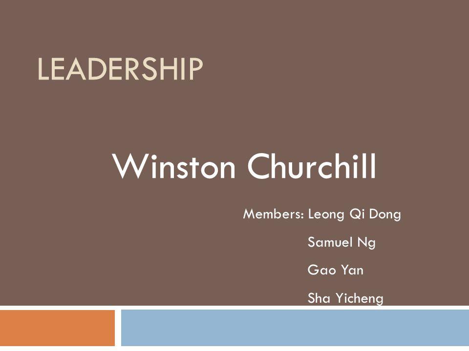 LEADERSHIP Winston Churchill Members: Leong Qi Dong Samuel Ng Gao Yan Sha Yicheng