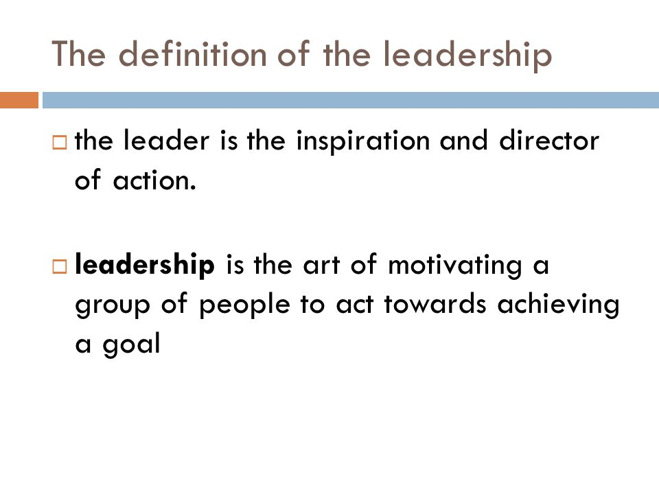 The definition of the leadership  the leader is the inspiration and director of action.