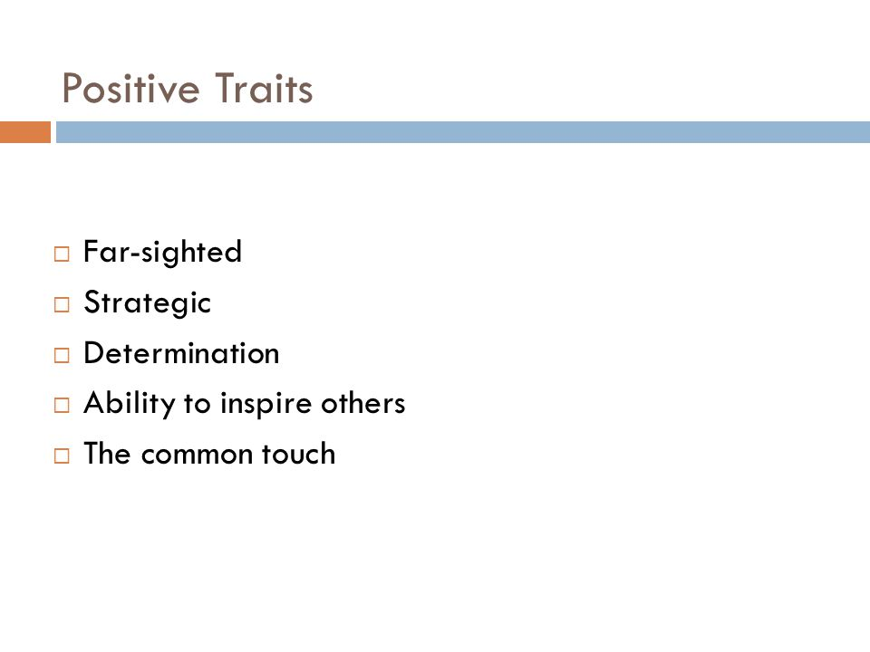 Positive Traits  Far-sighted  Strategic  Determination  Ability to inspire others  The common touch