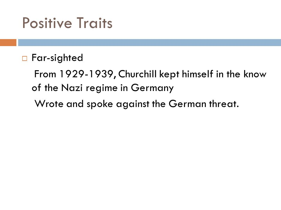 Positive Traits  Far-sighted From 1929-1939, Churchill kept himself in the know of the Nazi regime in Germany Wrote and spoke against the German threat.