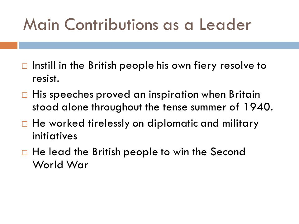 Main Contributions as a Leader  Instill in the British people his own fiery resolve to resist.