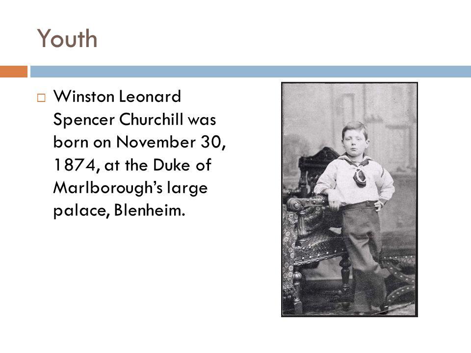 Youth  Winston Leonard Spencer Churchill was born on November 30, 1874, at the Duke of Marlborough's large palace, Blenheim.