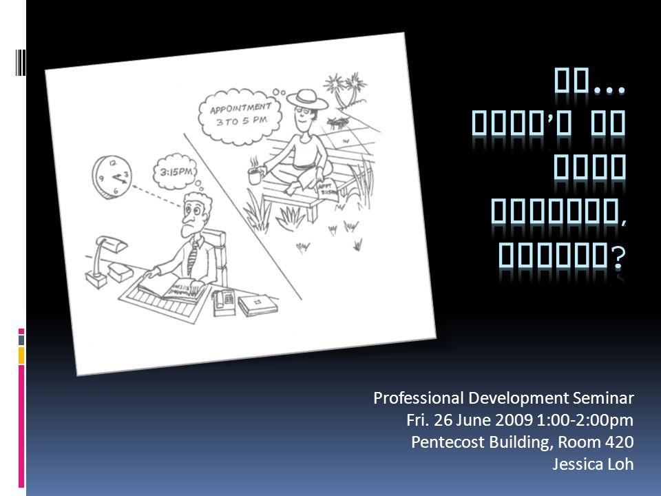 Professional Development Seminar Fri. 26 June 2009 1:00-2:00pm Pentecost Building, Room 420 Jessica Loh