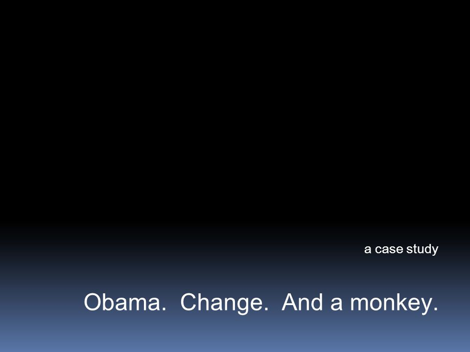 a case study Obama. Change. And a monkey.