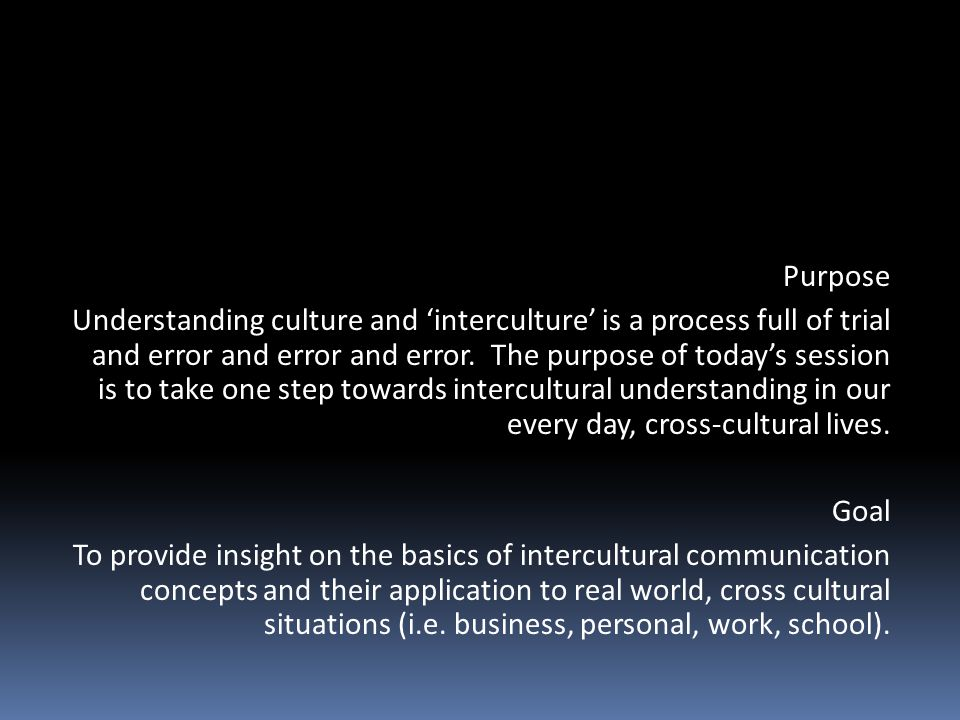 Purpose Understanding culture and 'interculture' is a process full of trial and error and error and error. The purpose of today's session is to take o