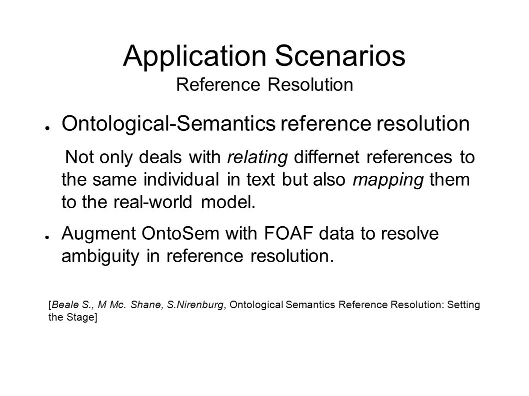 Application Scenarios Reference Resolution ● Ontological-Semantics reference resolution Not only deals with relating differnet references to the same individual in text but also mapping them to the real-world model.