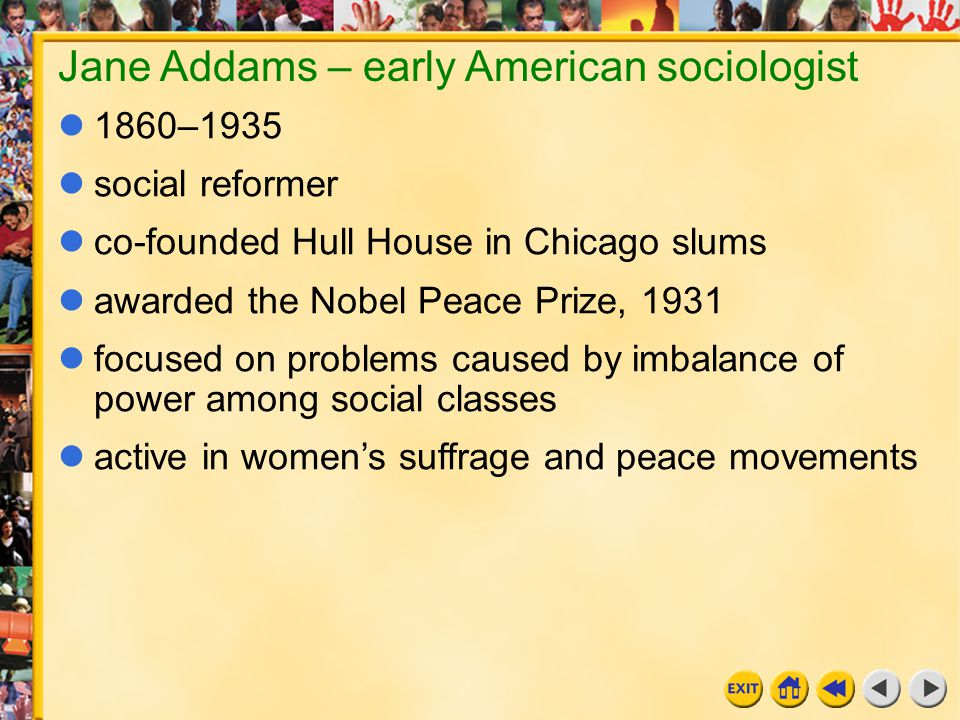 10 Chapter 11a Jane Addams – early American sociologist 1860–1935 social reformer co-founded Hull House in Chicago slums awarded the Nobel Peace Prize