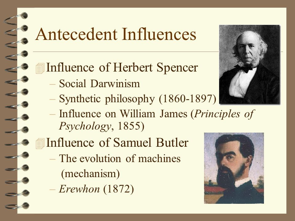 Antecedent Influences 4 Influence of Herbert Spencer –Social Darwinism –Synthetic philosophy (1860-1897) –Influence on William James (Principles of Psychology, 1855) 4 Influence of Samuel Butler –The evolution of machines (mechanism) –Erewhon (1872)