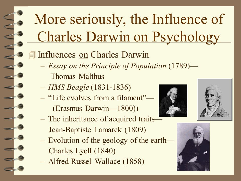 More seriously, the Influence of Charles Darwin on Psychology 4 Influences on Charles Darwin –Essay on the Principle of Population (1789)— Thomas Malthus –HMS Beagle (1831-1836) – Life evolves from a filament — (Erasmus Darwin—1800)) –The inheritance of acquired traits— Jean-Baptiste Lamarck (1809) –Evolution of the geology of the earth— Charles Lyell (1840) –Alfred Russel Wallace (1858)