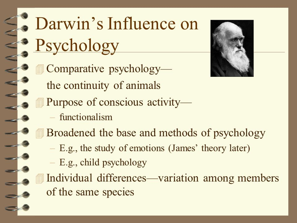 Darwin's Influence on Psychology 4 Comparative psychology— the continuity of animals 4 Purpose of conscious activity— –functionalism 4 Broadened the base and methods of psychology –E.g., the study of emotions (James' theory later) –E.g., child psychology 4 Individual differences—variation among members of the same species