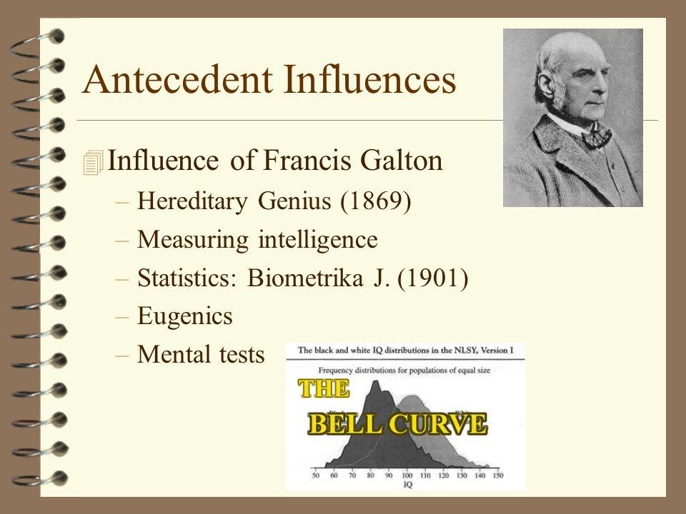 Antecedent Influences 4 Influence of Francis Galton –Hereditary Genius (1869) –Measuring intelligence –Statistics: Biometrika J.
