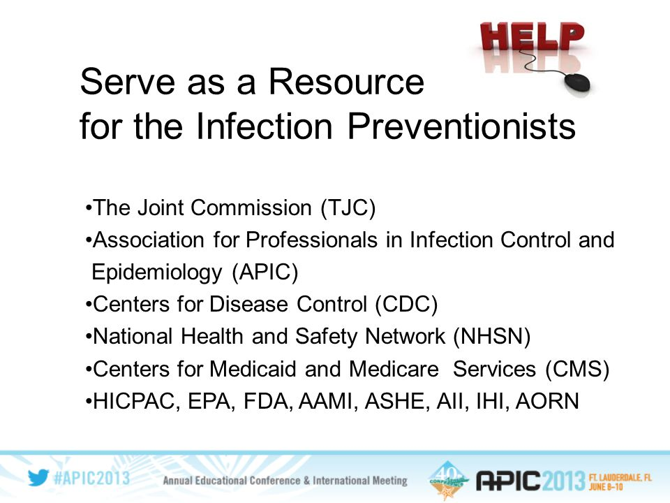 Serve as a Resource for the Infection Preventionists The Joint Commission (TJC) Association for Professionals in Infection Control and Epidemiology (APIC) Centers for Disease Control (CDC) National Health and Safety Network (NHSN) Centers for Medicaid and Medicare Services (CMS) HICPAC, EPA, FDA, AAMI, ASHE, AII, IHI, AORN