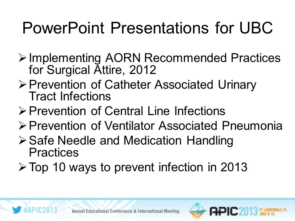 PowerPoint Presentations for UBC  Implementing AORN Recommended Practices for Surgical Attire, 2012  Prevention of Catheter Associated Urinary Tract Infections  Prevention of Central Line Infections  Prevention of Ventilator Associated Pneumonia  Safe Needle and Medication Handling Practices  Top 10 ways to prevent infection in 2013