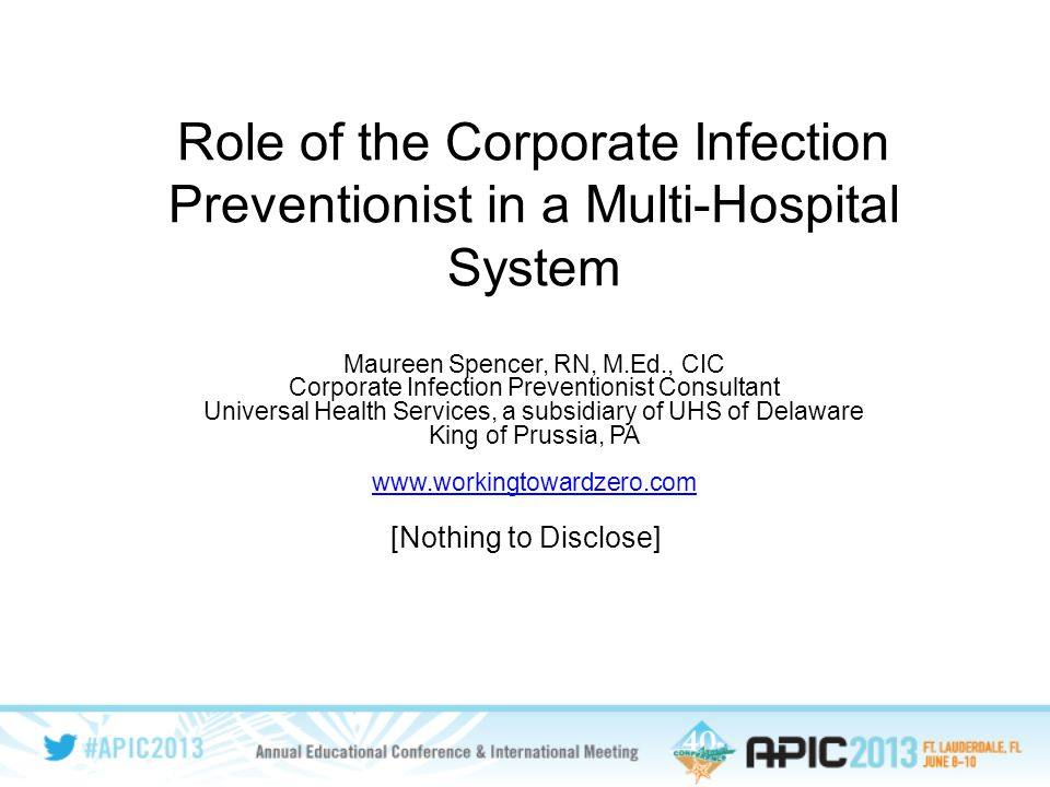 Role of the Corporate Infection Preventionist in a Multi-Hospital System Maureen Spencer, RN, M.Ed., CIC Corporate Infection Preventionist Consultant Universal Health Services, a subsidiary of UHS of Delaware King of Prussia, PA www.workingtowardzero.com [Nothing to Disclose]