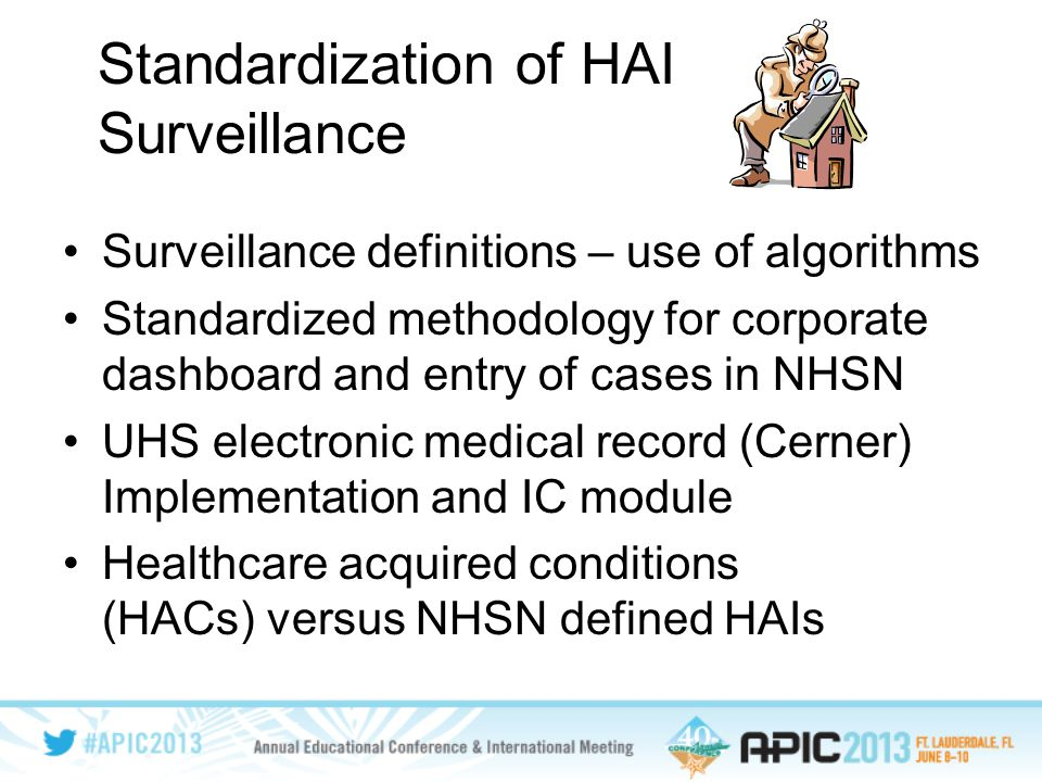 Standardization of HAI Surveillance Surveillance definitions – use of algorithms Standardized methodology for corporate dashboard and entry of cases in NHSN UHS electronic medical record (Cerner) Implementation and IC module Healthcare acquired conditions (HACs) versus NHSN defined HAIs