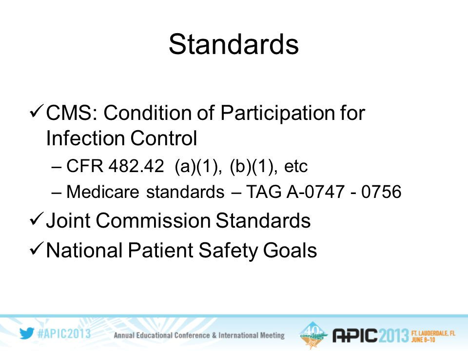 Standards CMS: Condition of Participation for Infection Control –CFR 482.42 (a)(1), (b)(1), etc –Medicare standards – TAG A-0747 - 0756 Joint Commission Standards National Patient Safety Goals
