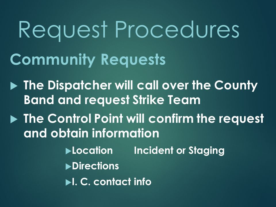 Request Procedures  The Dispatcher will call over the County Band and request Strike Team  The Control Point will confirm the request and obtain inf