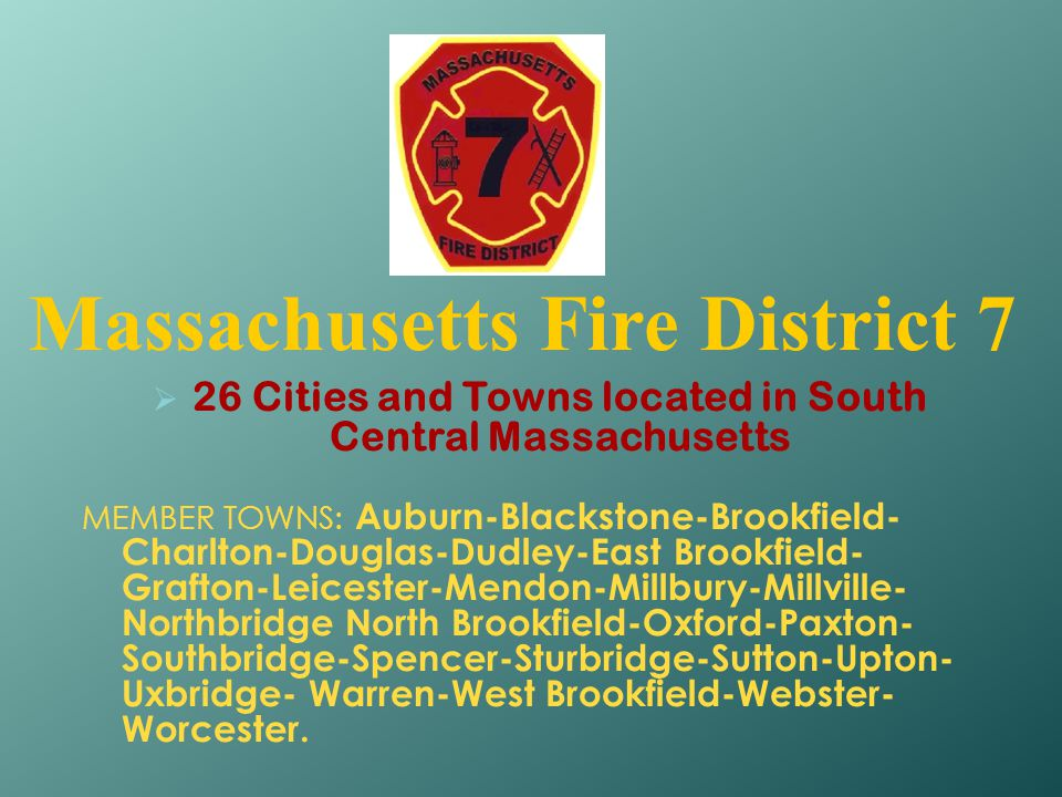 Massachusetts Fire District 7  26 Cities and Towns located in South Central Massachusetts MEMBER TOWNS: Auburn-Blackstone-Brookfield- Charlton-Dougla