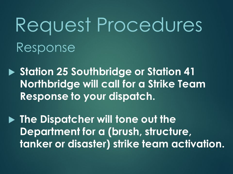 Request Procedures  Station 25 Southbridge or Station 41 Northbridge will call for a Strike Team Response to your dispatch.  The Dispatcher will ton