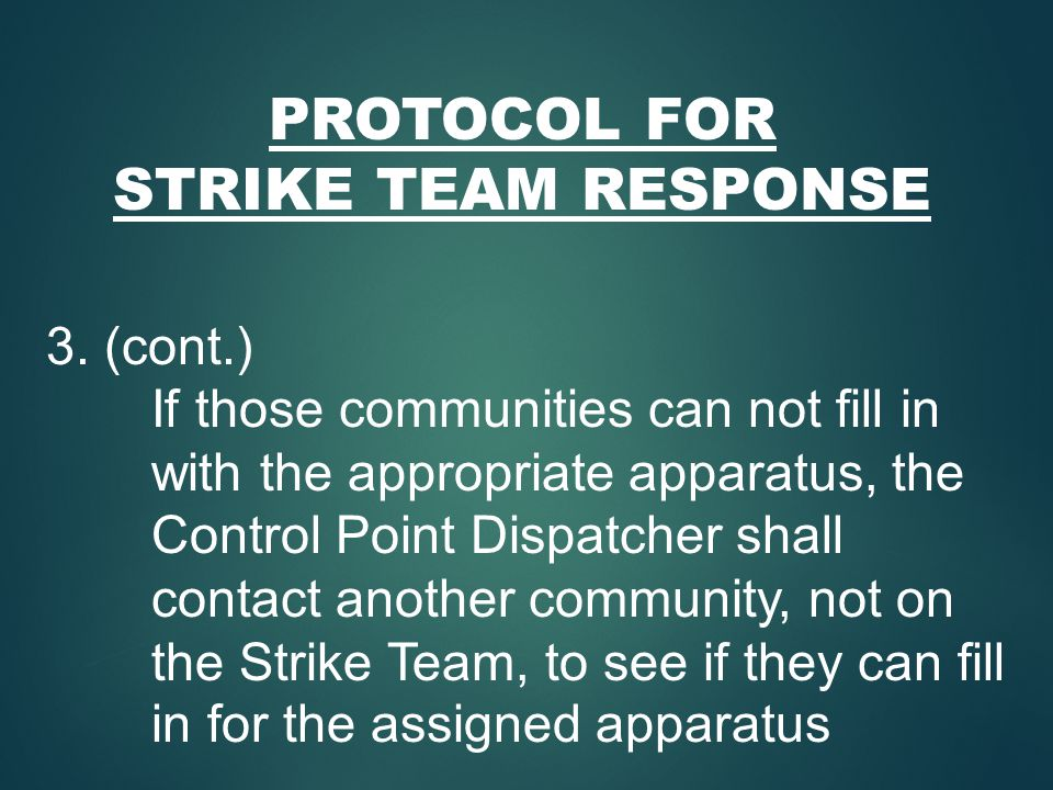PROTOCOL FOR STRIKE TEAM RESPONSE 3. (cont.) If those communities can not fill in with the appropriate apparatus, the Control Point Dispatcher shall c