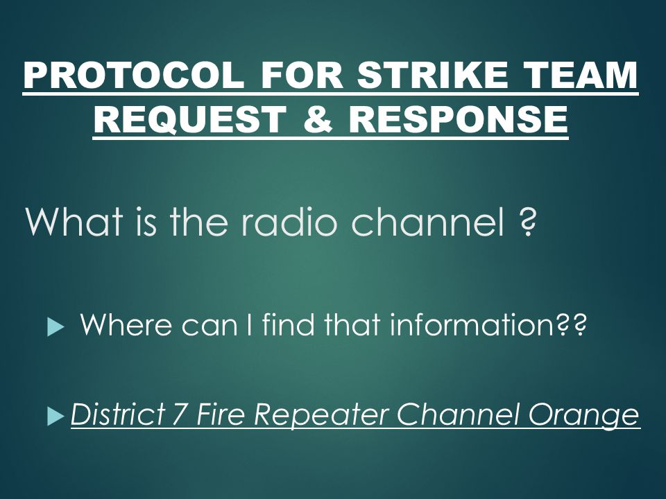 PROTOCOL FOR STRIKE TEAM REQUEST & RESPONSE What is the radio channel ?  Where can I find that information??  District 7 Fire Repeater Channel Orang