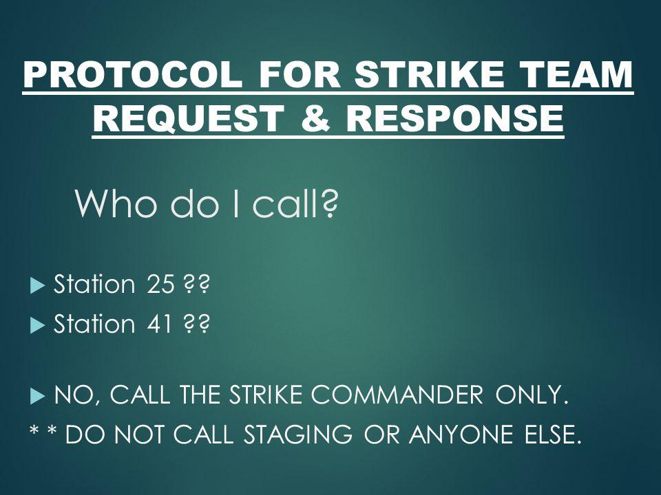 PROTOCOL FOR STRIKE TEAM REQUEST & RESPONSE Who do I call?  Station 25 ??  Station 41 ??  NO, CALL THE STRIKE COMMANDER ONLY. * * DO NOT CALL STAGI