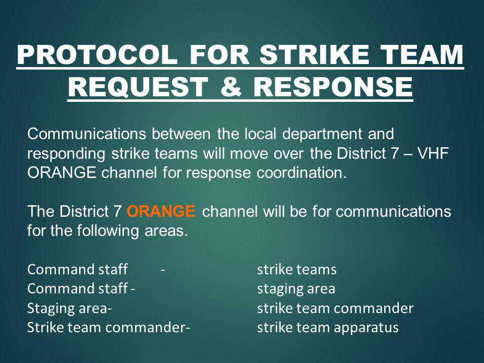 PROTOCOL FOR STRIKE TEAM REQUEST & RESPONSE Communications between the local department and responding strike teams will move over the District 7 – VHF ORANGE channel for response coordination.