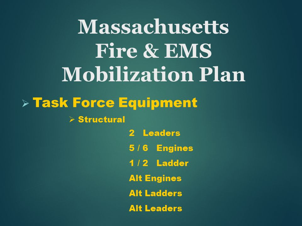  Task Force Equipment  Structural 2 Leaders 5 / 6 Engines 1 / 2 Ladder Alt Engines Alt Ladders Alt Leaders Massachusetts Fire & EMS Mobilization Plan