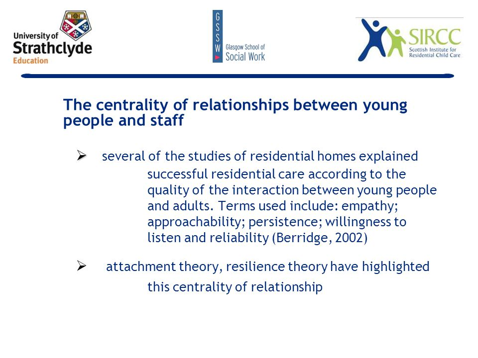   several of the studies of residential homes explained successful residential care according to the quality of the interaction between young people and adults.