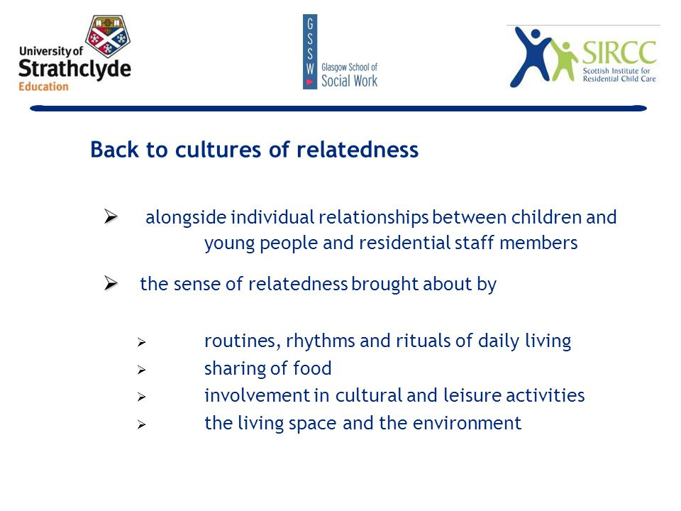   alongside individual relationships between children and young people and residential staff members   the sense of relatedness brought about by   routines, rhythms and rituals of daily living   sharing of food   involvement in cultural and leisure activities   the living space and the environment Back to cultures of relatedness
