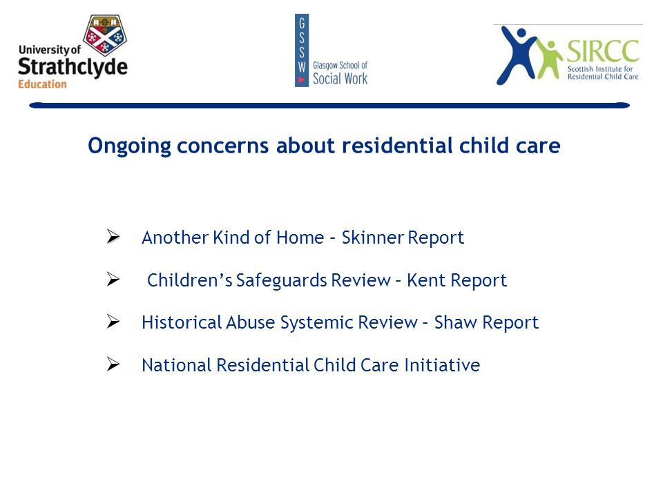   Defensive practice – Kent's 'sterile environment'   Poor outcomes   education   health   employment   Continued ambiguity about residential child care Ongoing concerns about residential child care